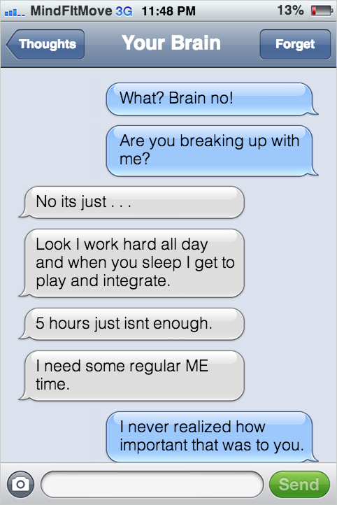 What? Brain no! Are you breaking up with me? No its just . . . Look I work hard all day and when you sleep I get to play and integrate. 5 hours just isnt enough. I need some consistent ME time. I never realized how important that was to you.