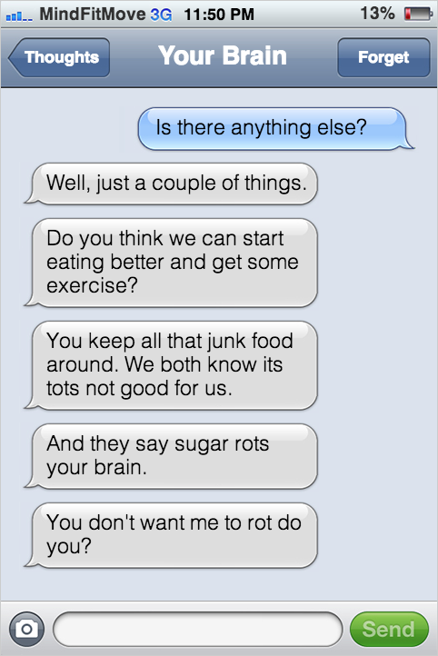 Is there anything else? Well, just a couple of things. Can we start eating better and get some exercise? You keep all that junk food around. We both know its tots not good for us. And they say sugar rots your brain. You don't want me to rot do you?!? No of course not!